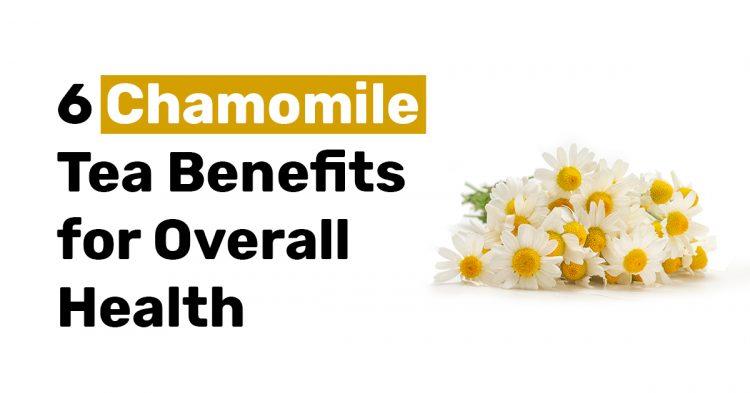 6 Chamomile Tea Benefits for Overall Health