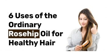 6 Uses of the Ordinary Rosehip Oil for Healthy Hair