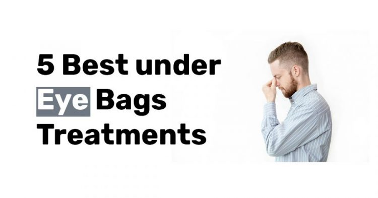 5 Best under Eye Bags Treatments