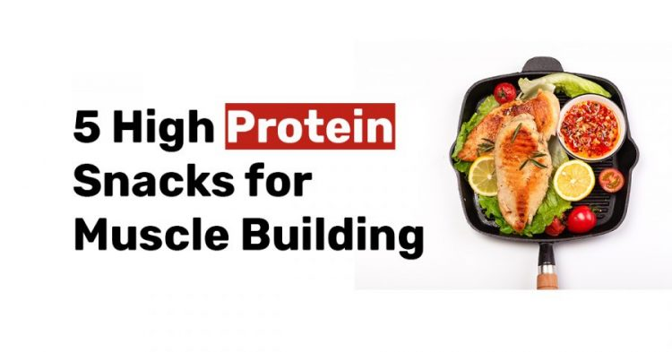 5 High Protein Snacks for Muscle Building