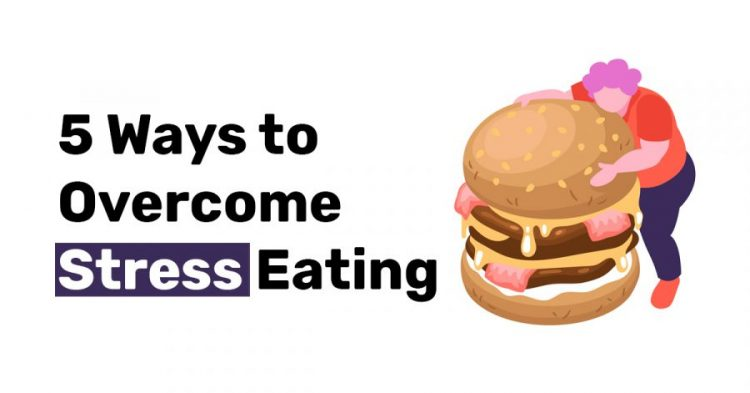 5 Ways to Overcome Stress Eating