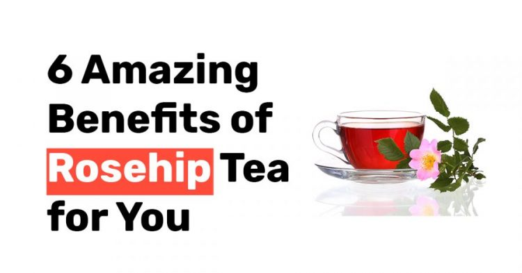 6 Amazing Benefits of Rosehip Tea for You