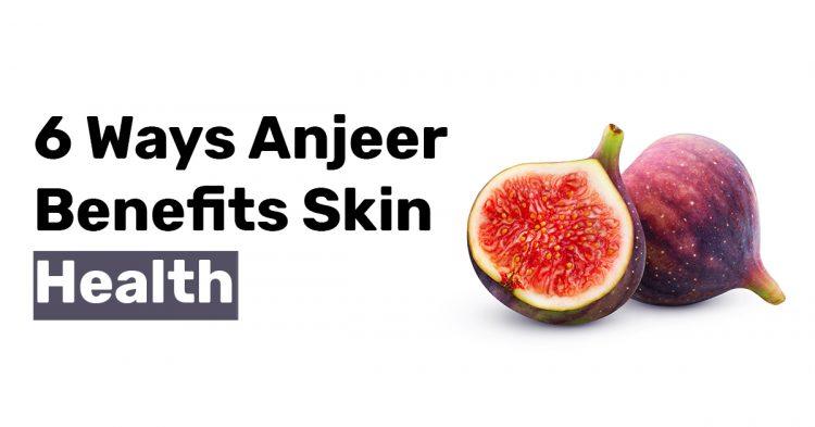 6 Ways Anjeer Benefits Skin Health