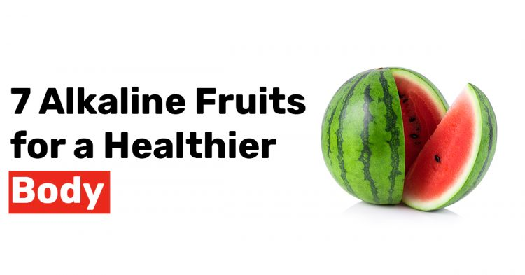7 Alkaline Fruits for a Healthier Body