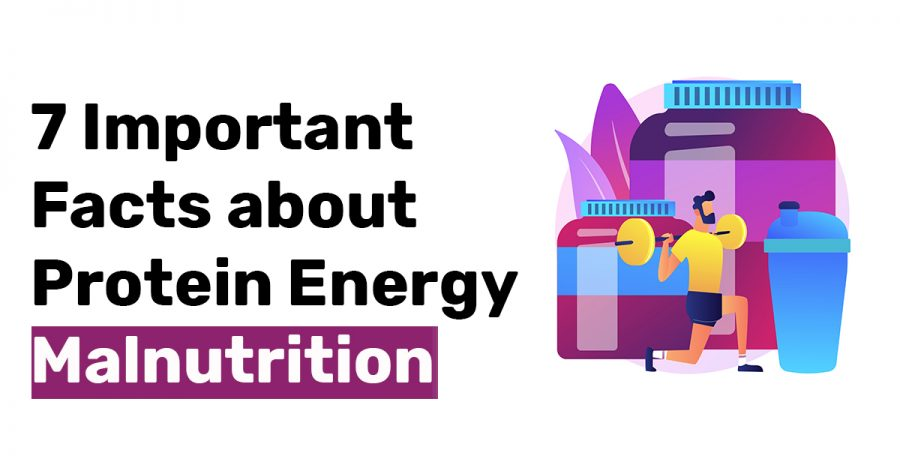 7 Important Facts about Protein Energy Malnutrition
