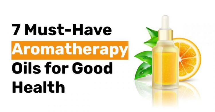 7 Must Have Aromatherapy Oils for Good Health
