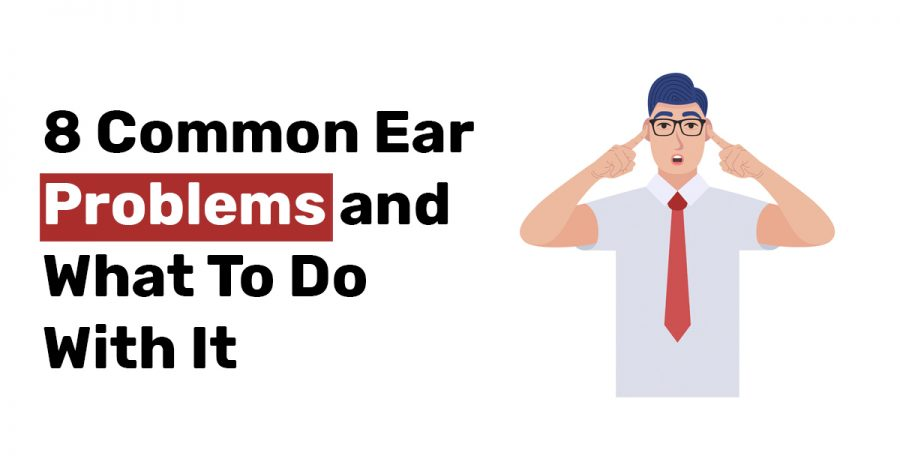 8 Common Ear Problems and What To Do With It