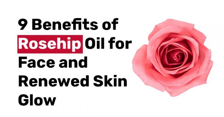 9 Benefits of Rosehip Oil for Face and Renewed Skin Glow
