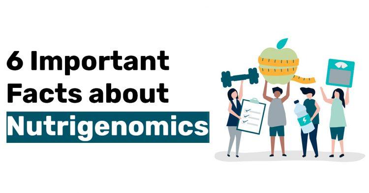 6 Important Facts about Nutrigenomics