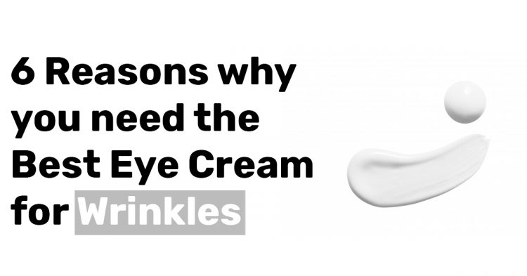 6 Reasons why you need the Best Eye Cream for Wrinkles