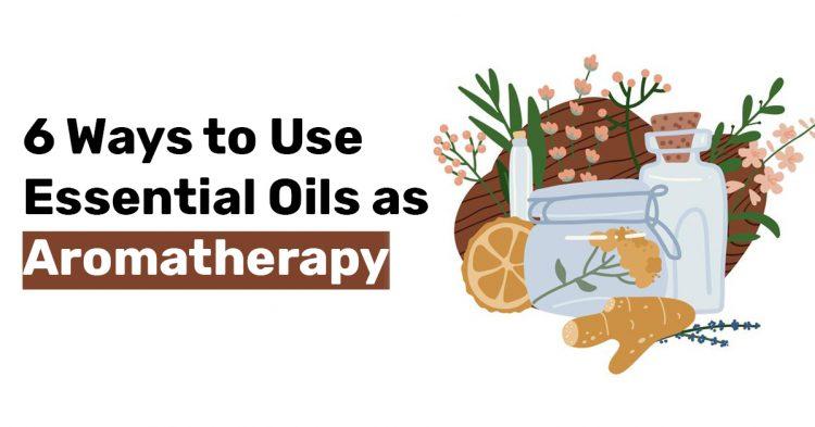 6 Ways to Use Essential Oils as Aromatherapy
