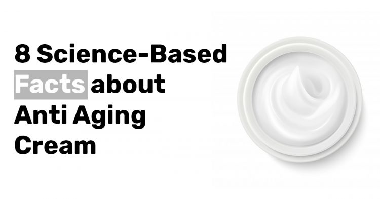 8 Science Based Facts about Anti Aging Cream
