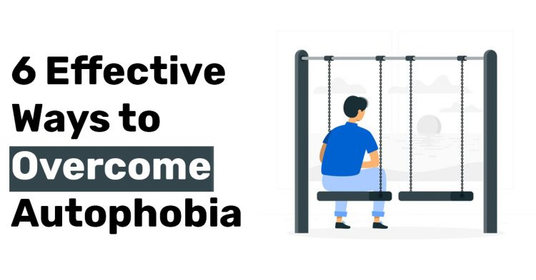 6 Effective Ways to Overcome Autophobia