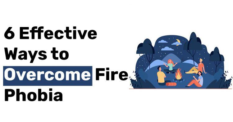 6 Effective Ways to Overcome Fire Phobia